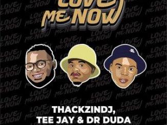 ThackzinDJ – Love Me Now Ft. Tee Jay, Dr Duda, Priscilla