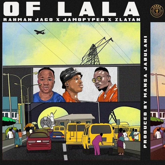 [Music + Video] Rahman Jago Ft. Zlatan & Jamo Pyper – Of Lala