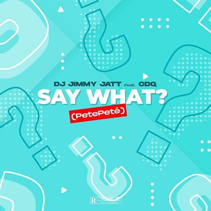 [Music] DJ Jimmy Jatt Ft. CDQ – Say What? (PetePeté)