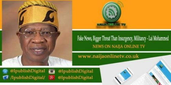 Fake News, Bigger Threat Than Insurgency, Militancy - Lai Mohammed