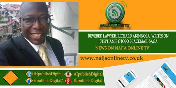 REVERED LAWYER, RICHARD AKINNOLA, WRITES ON STEPHANIE OTOBO BLACKMAIL SAGA
