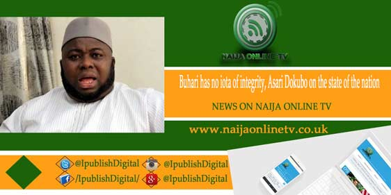 Buhari has no iota of integrity, Asari Dokubo on the state of the nation