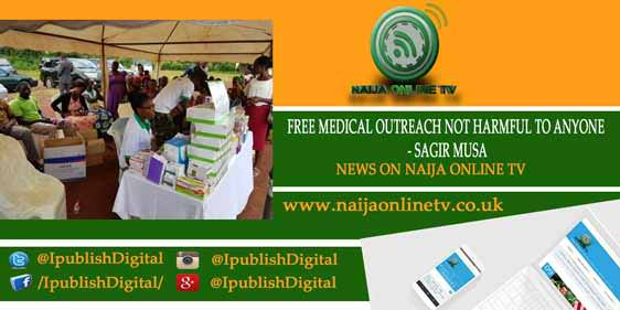 FREE MEDICAL OUTREACH NOT HARMFUL TO ANYONE - SAGIR MUSA