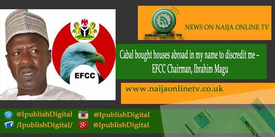 Cabal bought houses abroad in my name to discredit me – EFCC Chairman, Ibrahim Magu