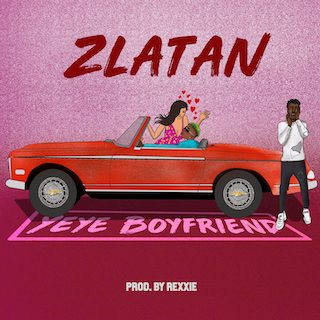 "DOWNLOAD Mp3: Zlatan – ""Yeye Boyfriend"" (Prod. Rexxie)"