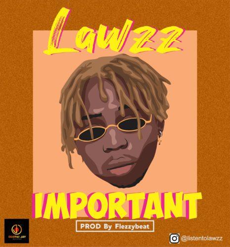 "DOWNLOAD Mp3: Lawzz – ""Important"" (Prod. Flezzy Beat)"