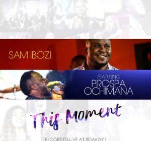 DOWNLOAD MP3: This Moment – Sam Ibozi Ft. Prospa Ochimana