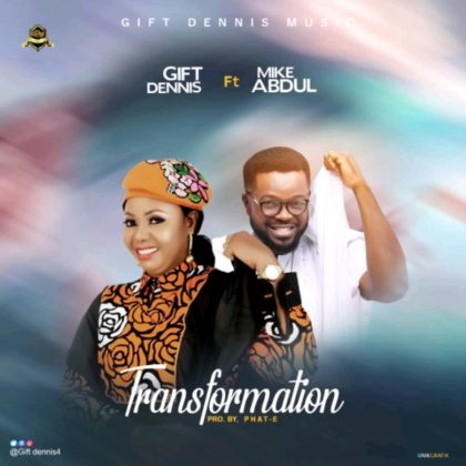 DOWNLOAD MP3: Gift Dennis – Transformation (ft) Mike Abdul
