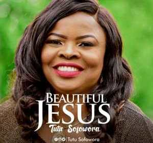 DOWNLOAD MP3: Tutu Sofowora – Beautiful Jesus