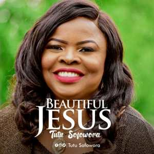 DOWNLOAD MP3: Tutu Sofowora – Beautiful Jesus
