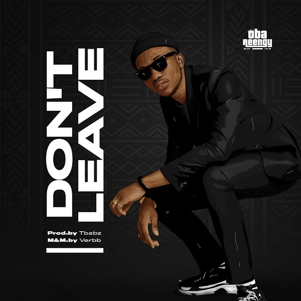 DOWNLOAD MP3: Don't Leave – Oba Reengy