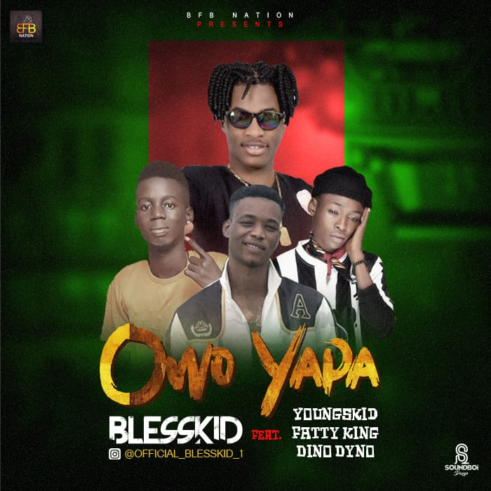 MUSIC: Blesskid Ft. YoungsKid, Fatty King & Dino Dhyno - Owo Yapa