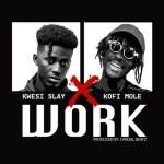 Kwesi Slay ft. Kofi Mole – Work
