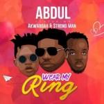 Abdul Ft. Akwaboah X StrongMan – Wear My Ring