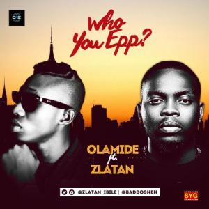 Olamide Ft. Zlatan - Who You Epp? Mp3 Audio Download help
