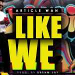 Article Wan – Like We (Prod. by Dream Jay)