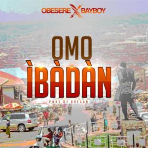 Obesere Ft. Bayboy - Omo Ibadan (Prod. by Dresan) Mp3