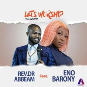 Rev. Dr Abbeam Amponsah - Lets Worship Ft. Eno Barony Mp3 Audio Download