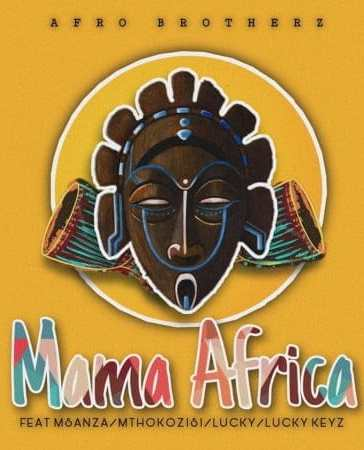 Afro Brotherz - Mama Africa Ft. Msanza, Mthokozisi, Lucky, Lucky Keyz Mp3 Audio Download