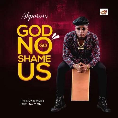 DOWNLOAD MP3: Akpororo – God No Go Shame Us