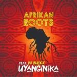 Afrikan Roots – uYanginika Ft. DJ Buckz