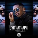T-Man Ft. Jeje – Uyithathaphi