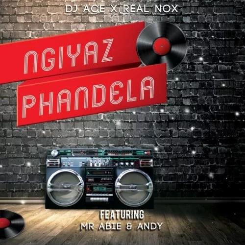 DJ Ace & Real Nox - Ngiyaz Phandela Ft. Mr Abie, Andy