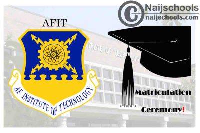 Air Force Institute of Technology (AFIT) 2020/2021 Matriculation Ceremony Schedule for Newly Admitted Students | CHECK NOW