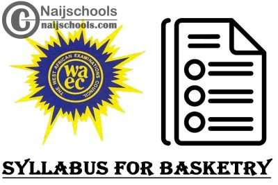 WAEC Syllabus for Basketry 2020/2021 SSCE & GCE | DOWNLOAD & CHECK NOW