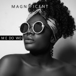 Magnificent – Me Do Wo