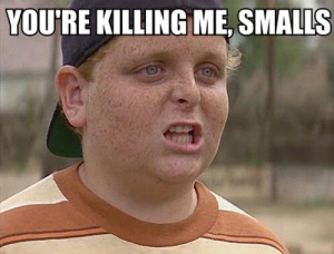 You're killing me, Smalls (Sandlot quote)