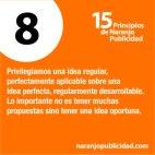 8. Privilegiamos una idea regular, perfectamente aplicable sobre una idea perfecta, regularmente desarrollable. Lo importante no es tener muchas propuestas sino tener una idea oportuna.