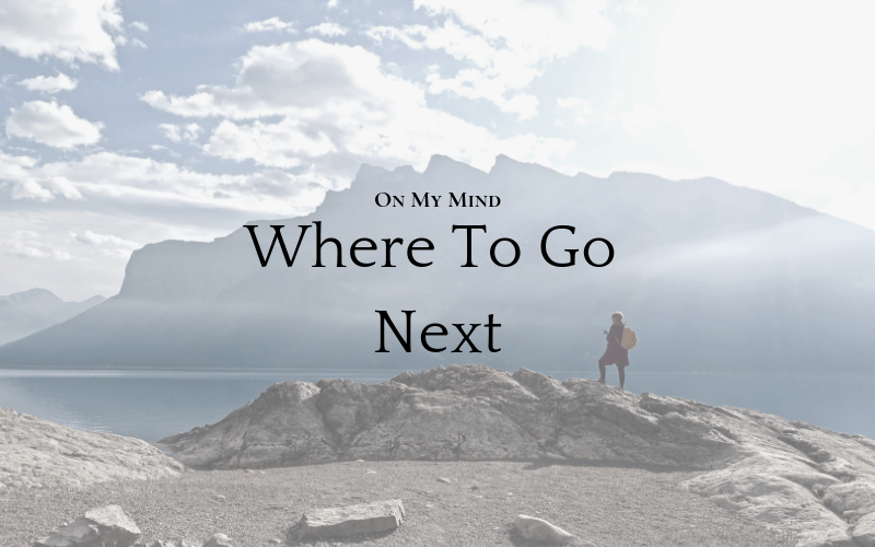 On My Mind: Where To Go Next
