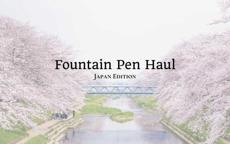 Fountain Pen Haul - Japan Edition