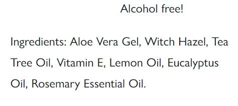 Formula 1: Aloe Vera Gel, Witch Hazel, Tea Tree Oil, Vitamin E, Lemon Oil, Eucalyptus Oil, Rosemary Essential Oil.