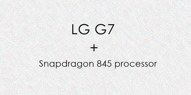Qualcomm Snapdragon 845 and LG G7