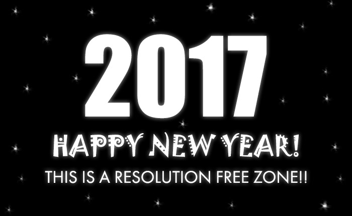 2017 Happy New Year! This is a Resolution Free Zone!!