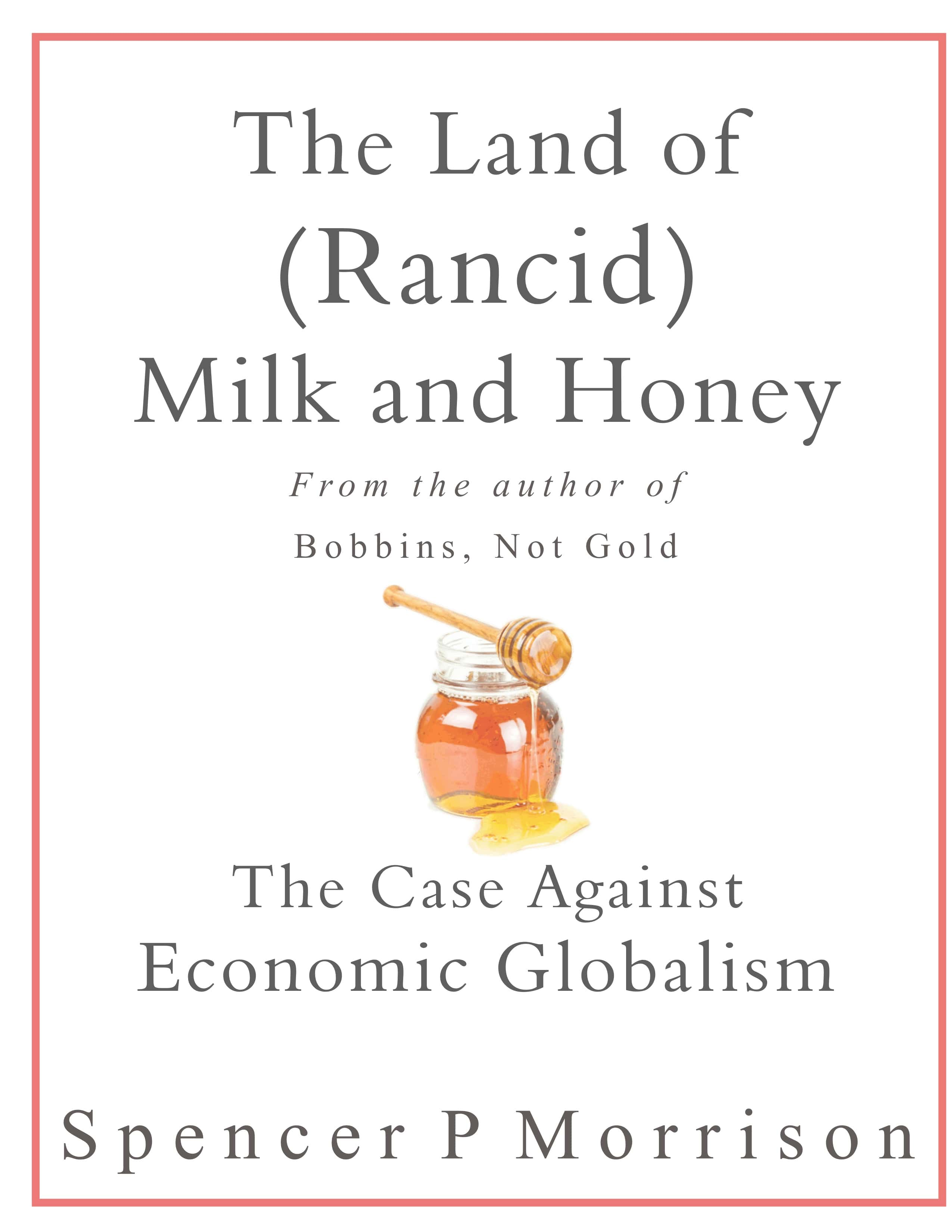 the Land of (Rancid) Milk and Honey: a book against economic globalism and America's economy, by Spencer P Morrison