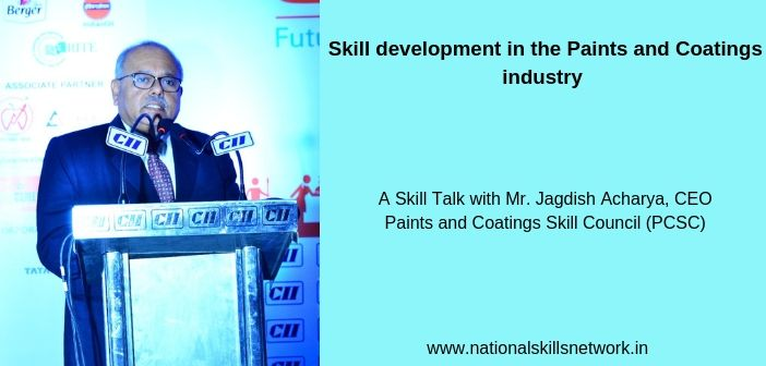 Skill development in the Paints and Coatings industry A Skill Talk with Mr. Jagdish Acharya, CEO Paints and Coatings Skill Council (PCSC)
