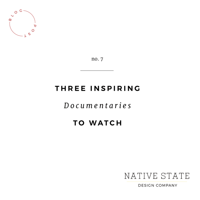 Three Inspiring Documentaries to Watch | Native State Design Co.