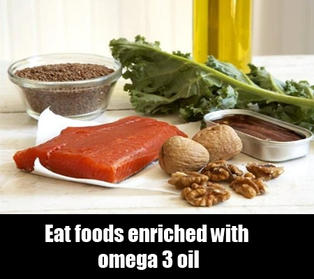 Eat foods enriched with omega 3 oil