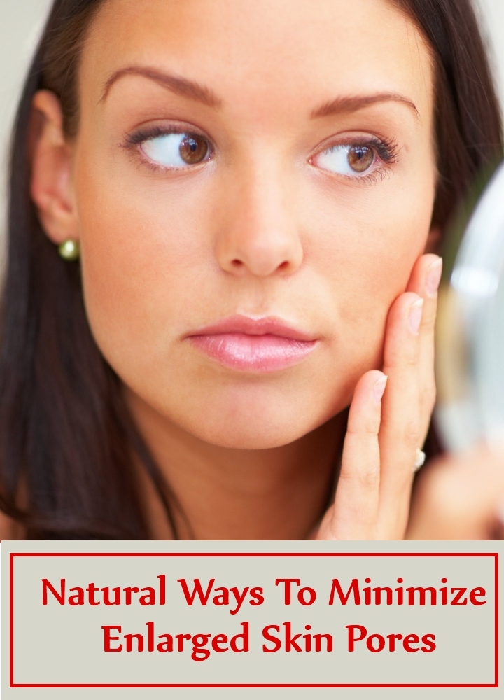 Natural Ways To Minimize Enlarged Skin Pores