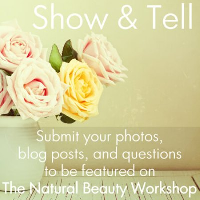 Show & Tell: Submit Your Photos, Blog Posts, and Questions to The Natural Beauty Workshop