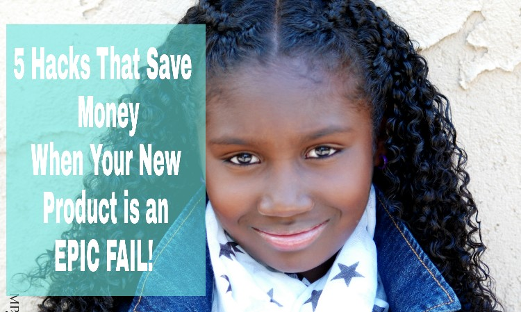 5 Hacks That Save Money When Your New Product is an Epic Fail
