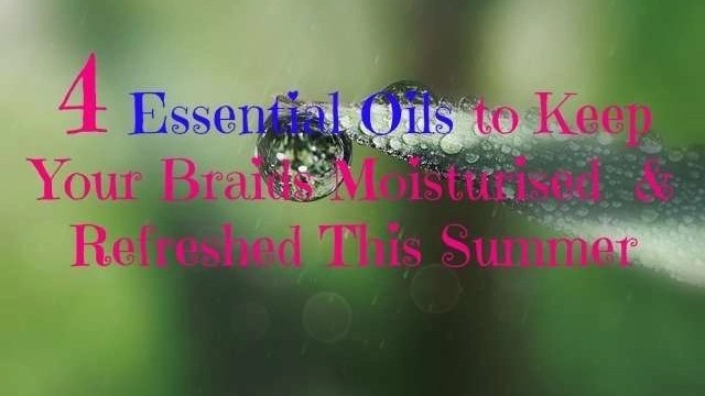 4 essential oils to keep braids moisturized