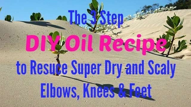 The 3 Step DIY Oil Recipe to Resuce Super Dry and Scaly Elbows, Knees & Feet