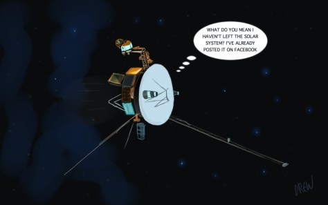 "A cartoon by Drew featuring Voyager 1. The caption reads: ""What do you mean I haven't left the solar system? I've already posted it on Facebook."""