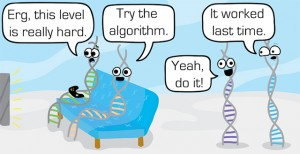 "A cartoon illustrating the idea of algorithms and life. Two DNA strands are playing video games, encouraged by two others. The captions read: ""Erg, this level is really hard."" ""Try the algorithm."" ""Yeah, do it!"" ""It worked last time."""