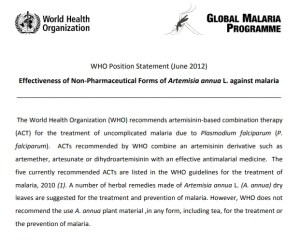 A screenshot of the WHO Position Statement (June 2012) Effectiveness of Non-Pharmaceutical Forms of Artemisia annua L. against malaria The World Health Organization (WHO) recommends artemisinin-based combination therapy (ACT) for the treatment of uncomplicated malaria due to Plasmodium falciparum (P. falciparum).  ACTs recommended by WHO combine an artemisinin derivative such as artemether, artesunate or dihydroartemisinin with an effective antimalarial medicine.A number of herbal remedies made of Artemisia annua L. (A. annua) dry leaves are suggested for the treatment and prevention of malaria.  However, WHO does not recommend the use A. annua plant material, in any form, including tea, for the treatment or the prevention of malaria. The WHO recommendation is based on the review of scientific findings.  [...] Source: World Health Organization