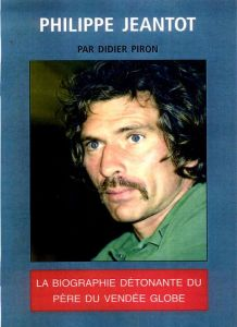Philippe Jeantot : la biographie détonante du père du Vendée Globe par Didier Piron